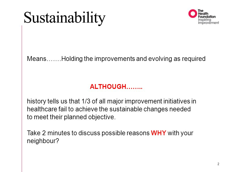Sustainability Means…….Holding the improvements and evolving as required ALTHOUGH…….. history tells us that 1/3 of all major improvement initiatives i