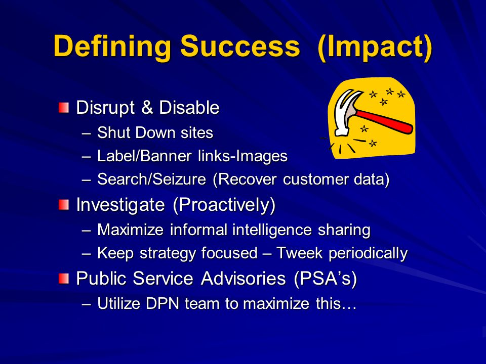 Defining Success (Impact) Disrupt & Disable –Shut Down sites –Label/Banner links-Images –Search/Seizure (Recover customer data) Investigate (Proactively) –Maximize informal intelligence sharing –Keep strategy focused – Tweek periodically Public Service Advisories (PSA's) –Utilize DPN team to maximize this…