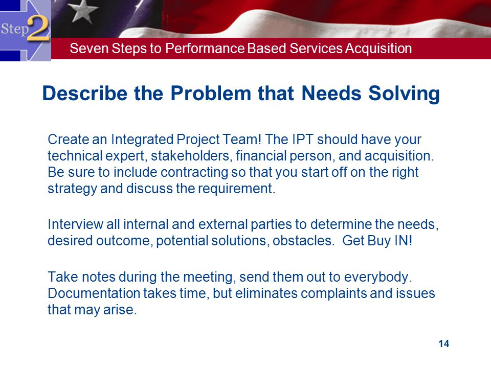 Seven Steps to Performance Based Services Acquisition 14  Create an Integrated Project Team! The IPT should have your technical expert, stakeholders,