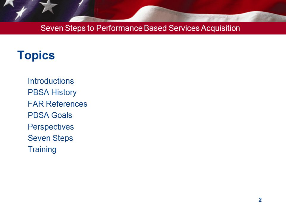 Seven Steps to Performance Based Services Acquisition 2 Topics  Introductions  PBSA History  FAR References  PBSA Goals  Perspectives  Seven Ste