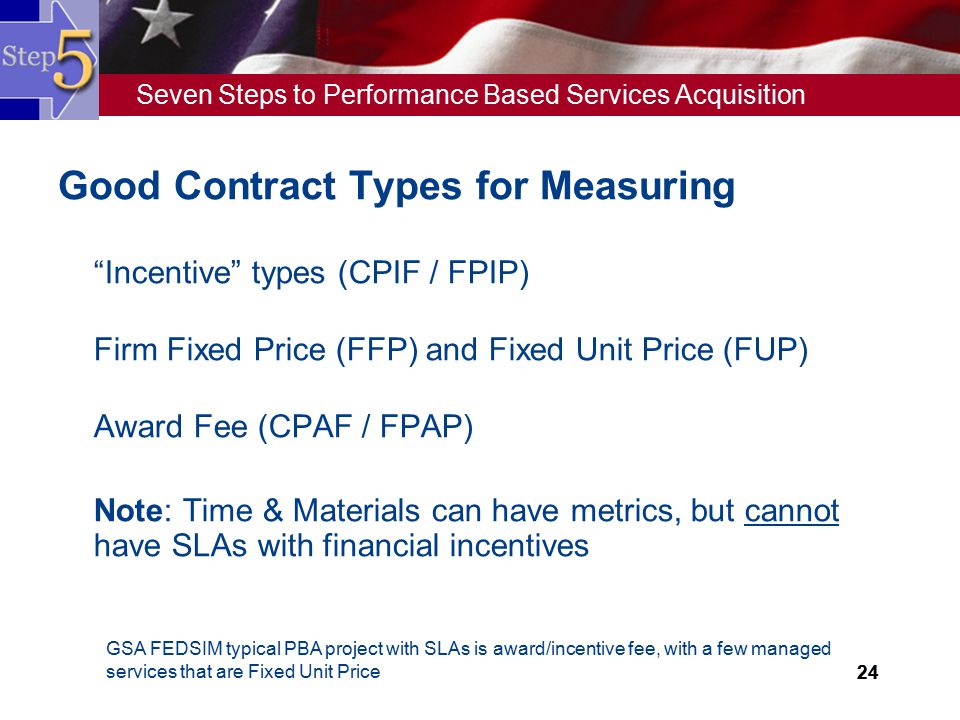 """Seven Steps to Performance Based Services Acquisition 24 Good Contract Types for Measuring  """"Incentive"""" types (CPIF / FPIP)  Firm Fixed Price (FFP)"""