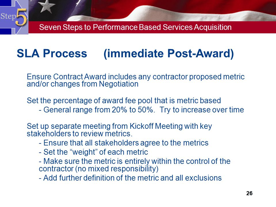 Seven Steps to Performance Based Services Acquisition 26 SLA Process (immediate Post-Award)  Ensure Contract Award includes any contractor proposed m