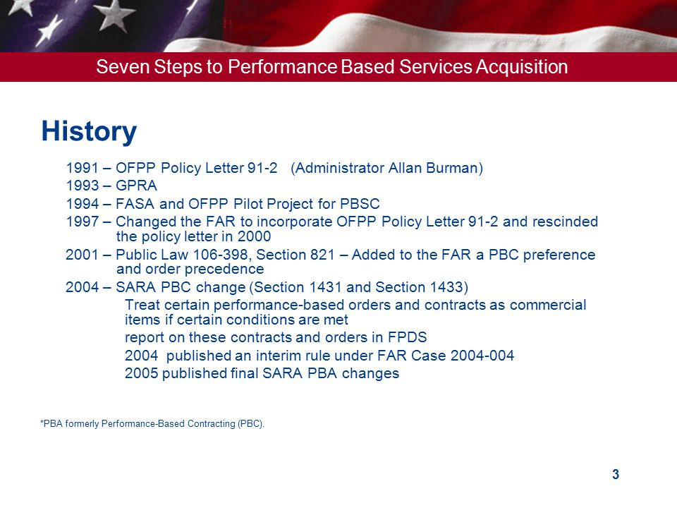 Seven Steps to Performance Based Services Acquisition 4 PBA FAR References  FAR 1.102 - Statement of Guiding Principles – highlights PM role  FAR Part 2 - Definition  FAR Part 7 - Acquisition Planning  FAR Part 10 - Market Research  FAR Part 11 - Describing Agency Requirements  FAR Part 16 -Types of Contracts  FAR Part 37 -Service Contracting – recognizes use of SOO when PWS is not suitable  FAR Part 46 -Quality Assurance Requirements