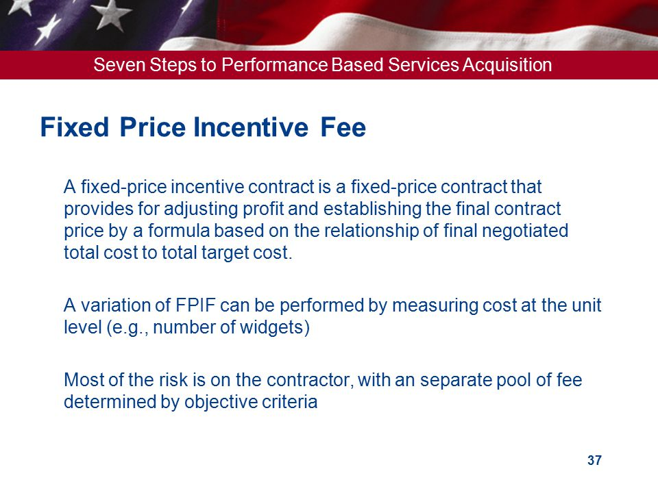 Seven Steps to Performance Based Services Acquisition 37 Fixed Price Incentive Fee  A fixed-price incentive contract is a fixed-price contract that p