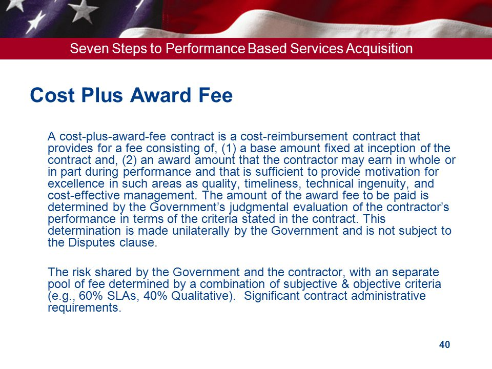 Seven Steps to Performance Based Services Acquisition 40 Cost Plus Award Fee  A cost-plus-award-fee contract is a cost-reimbursement contract that pr