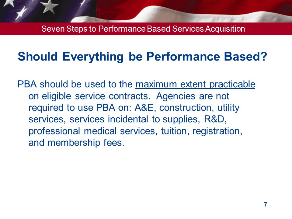 Seven Steps to Performance Based Services Acquisition 8 Government's Perspective 1.Compliance – We have to do it 2.Funding – Less $ to do more work 3.Cost – Best Value for the taxpayer 4.Performance – Use of commercial best practices 5.Schedule – Congressional & Executive mandated dates 6.Personnel – More work, fewer 1102s 1991 – GSA had 33,000 Acquisition Professionals, buying $150B 2008 – GSA had 28,700 Acquisition Professionals, buying $560B 17% decrease is in staffing, 400% increase in volume.