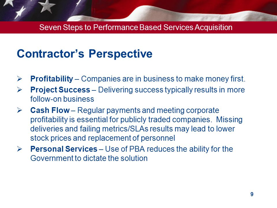 Seven Steps to Performance Based Services Acquisition 10 PBA Contract Type Order of Precedence ResearchDevelopment Government assumes more cost risk Contractor assumes more cost risk Production / Sustainment Greater Performance Risk = Government Assumes More Cost Risk Higher risk, less-defined requirements CPFFCPFF / CPAFCPIF/CPAF R&DDevelopment FPAF/FPIF/ FFP FPIF /FFP Enhancements / Production Operations & Maintenance Lower Risk, well-defined requirements