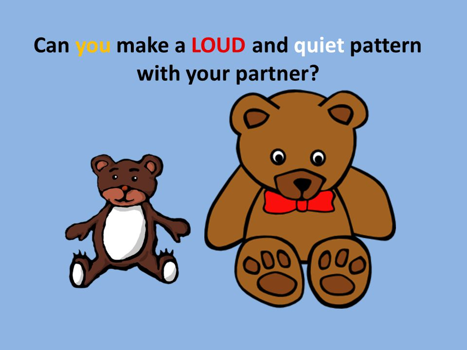 Can you make a LOUD and quiet pattern with your partner