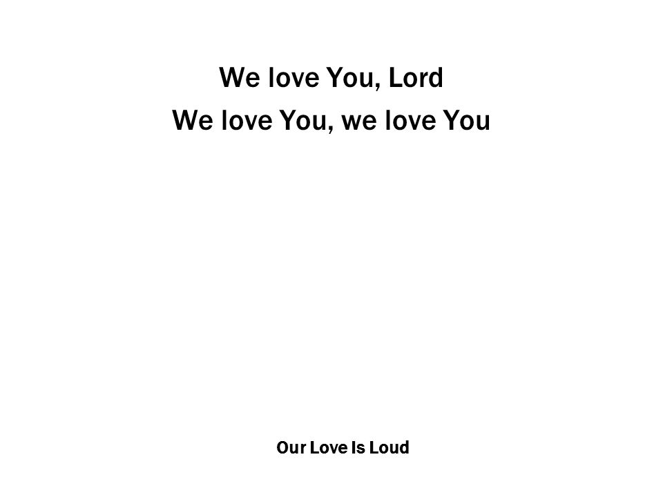 Our Love Is Loud We love You, Lord We love You, we love You