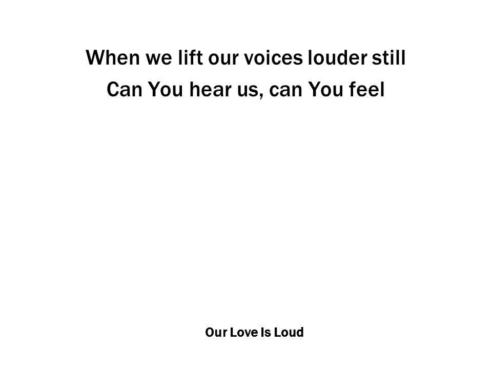 Our Love Is Loud When we lift our voices louder still Can You hear us, can You feel