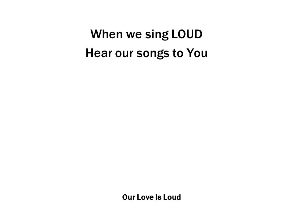 Our Love Is Loud When we sing LOUD Hear our songs to You
