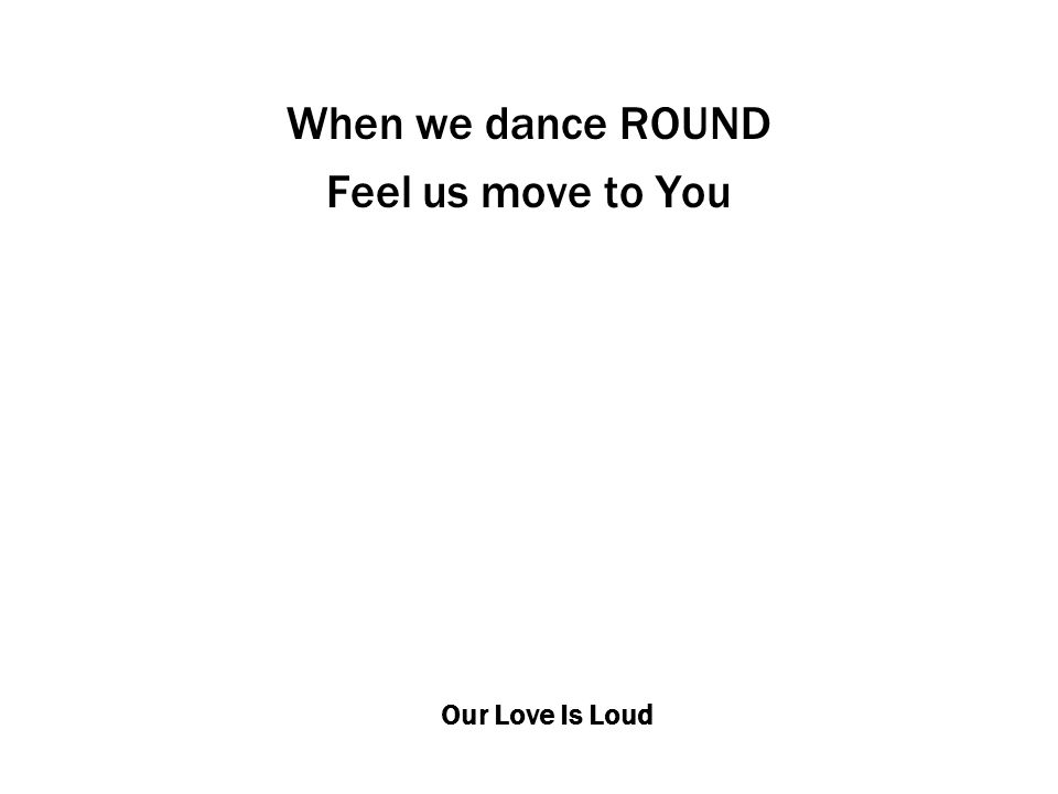 Our Love Is Loud When we dance ROUND Feel us move to You