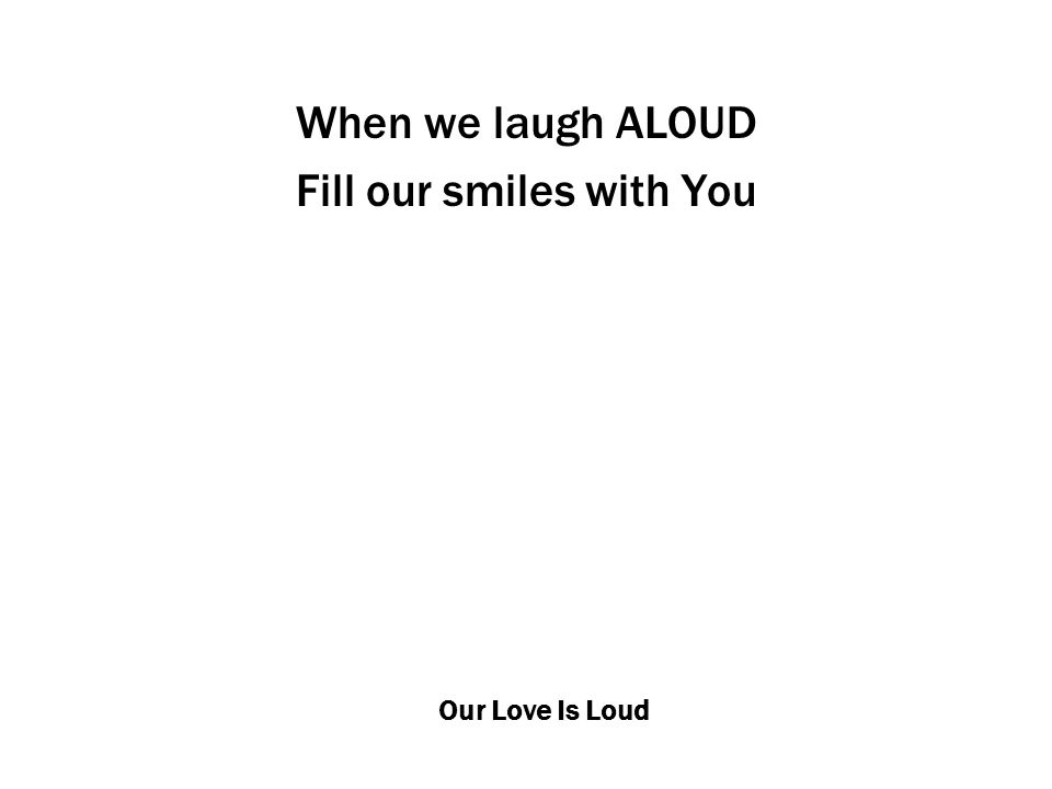 Our Love Is Loud When we laugh ALOUD Fill our smiles with You