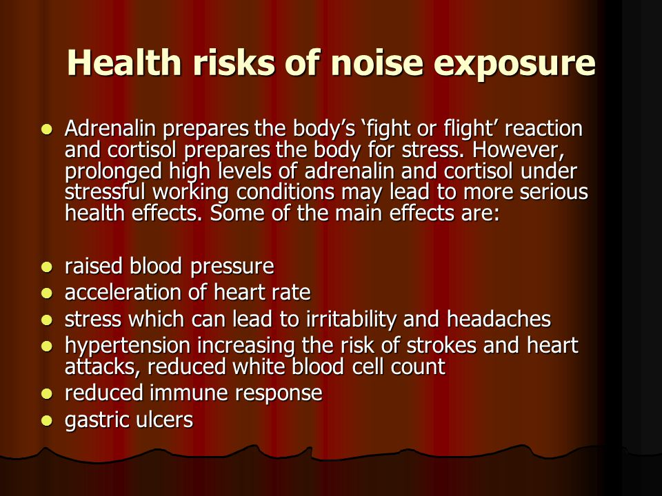 Health risks of noise exposure Adrenalin prepares the body's 'fight or flight' reaction and cortisol prepares the body for stress.