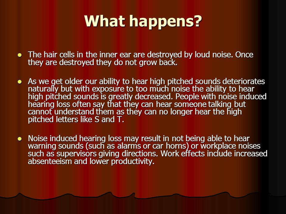 What happens.The hair cells in the inner ear are destroyed by loud noise.