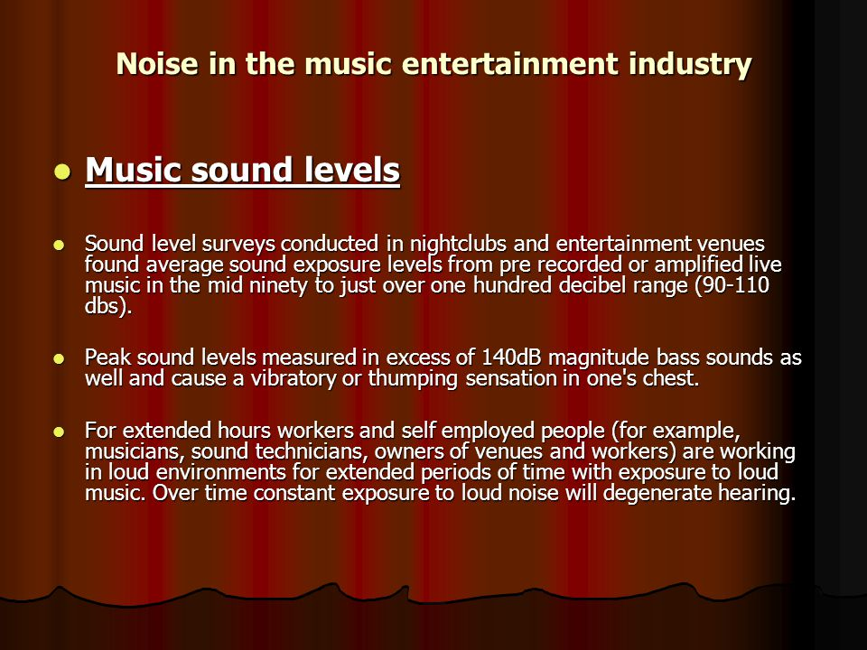 Noise in the music entertainment industry Music sound levels Music sound levels Sound level surveys conducted in nightclubs and entertainment venues found average sound exposure levels from pre recorded or amplified live music in the mid ninety to just over one hundred decibel range (90-110 dbs).