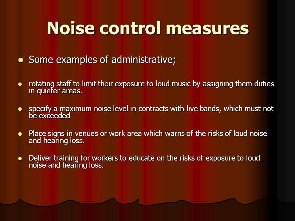 Noise control measures Some examples of administrative; Some examples of administrative; rotating staff to limit their exposure to loud music by assigning them duties in quieter areas.