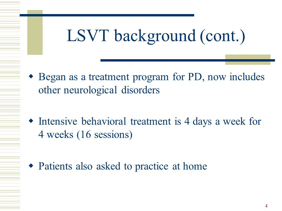 4 LSVT background (cont.)  Began as a treatment program for PD, now includes other neurological disorders  Intensive behavioral treatment is 4 days