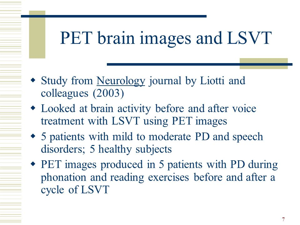 7 PET brain images and LSVT  Study from Neurology journal by Liotti and colleagues (2003)  Looked at brain activity before and after voice treatment
