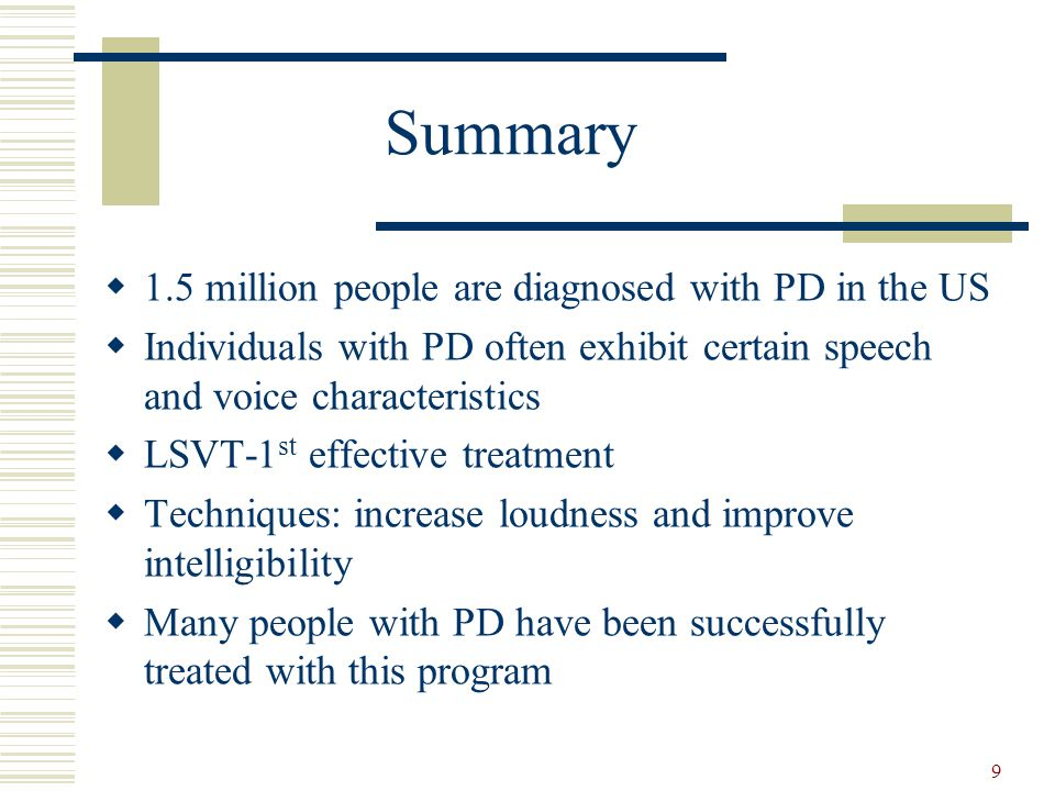 9 Summary  1.5 million people are diagnosed with PD in the US  Individuals with PD often exhibit certain speech and voice characteristics  LSVT-1 s