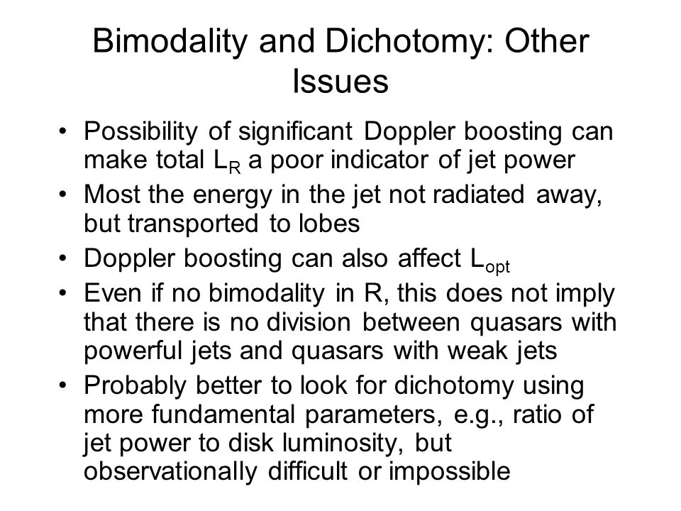 Bimodality and Dichotomy: Other Issues Possibility of significant Doppler boosting can make total L R a poor indicator of jet power Most the energy in the jet not radiated away, but transported to lobes Doppler boosting can also affect L opt Even if no bimodality in R, this does not imply that there is no division between quasars with powerful jets and quasars with weak jets Probably better to look for dichotomy using more fundamental parameters, e.g., ratio of jet power to disk luminosity, but observationally difficult or impossible