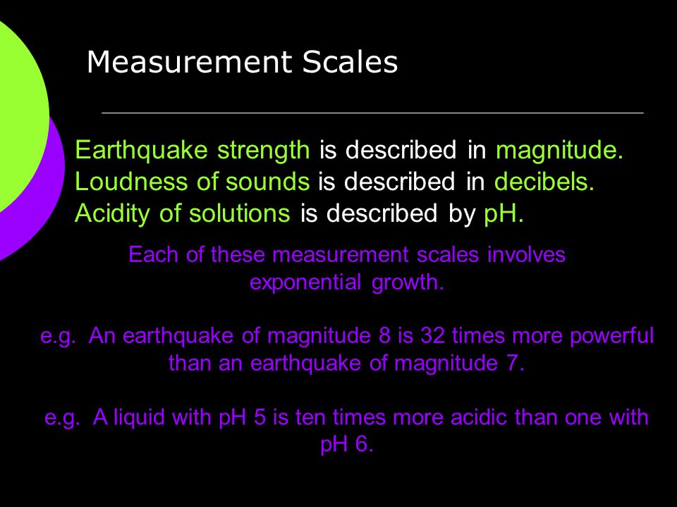 Measurement Scales Earthquake strength is described in magnitude. Loudness of sounds is described in decibels. Acidity of solutions is described by pH