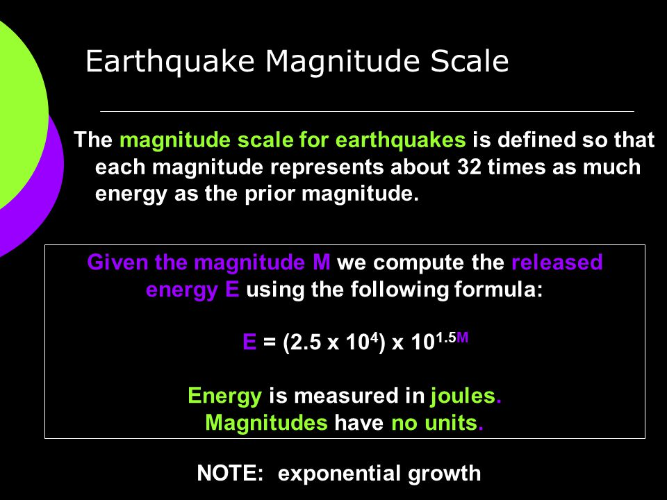 The magnitude scale for earthquakes is defined so that each magnitude represents about 32 times as much energy as the prior magnitude. Earthquake Magn