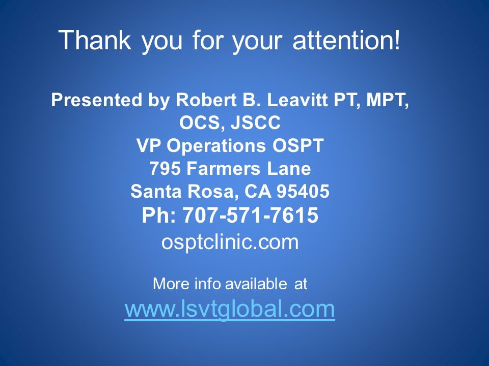 Thank you for your attention! Presented by Robert B. Leavitt PT, MPT, OCS, JSCC VP Operations OSPT 795 Farmers Lane Santa Rosa, CA 95405 Ph: 707-571-7