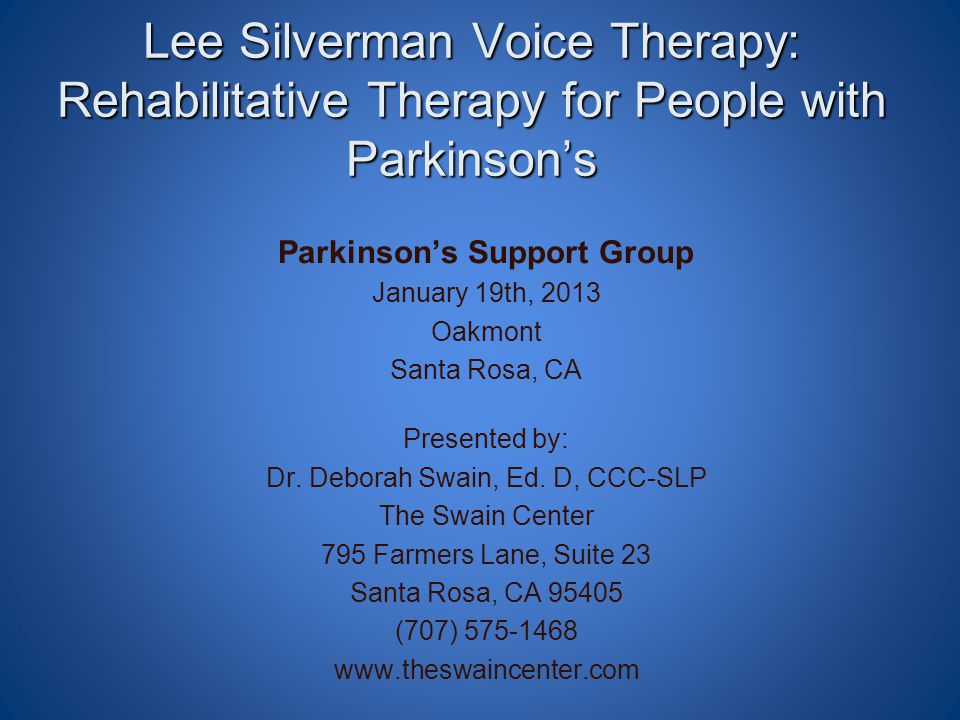 Lee Silverman Voice Therapy: Rehabilitative Therapy for People with Parkinson's Parkinson's Support Group January 19th, 2013 Oakmont Santa Rosa, CA Pr