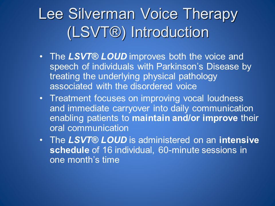 Lee Silverman Voice Therapy (LSVT®) Introduction The LSVT® LOUD improves both the voice and speech of individuals with Parkinson's Disease by treating