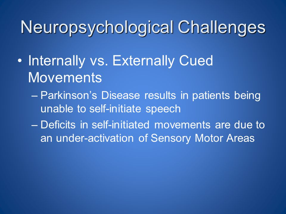 Neuropsychological Challenges Internally vs. Externally Cued Movements –Parkinson's Disease results in patients being unable to self-initiate speech –