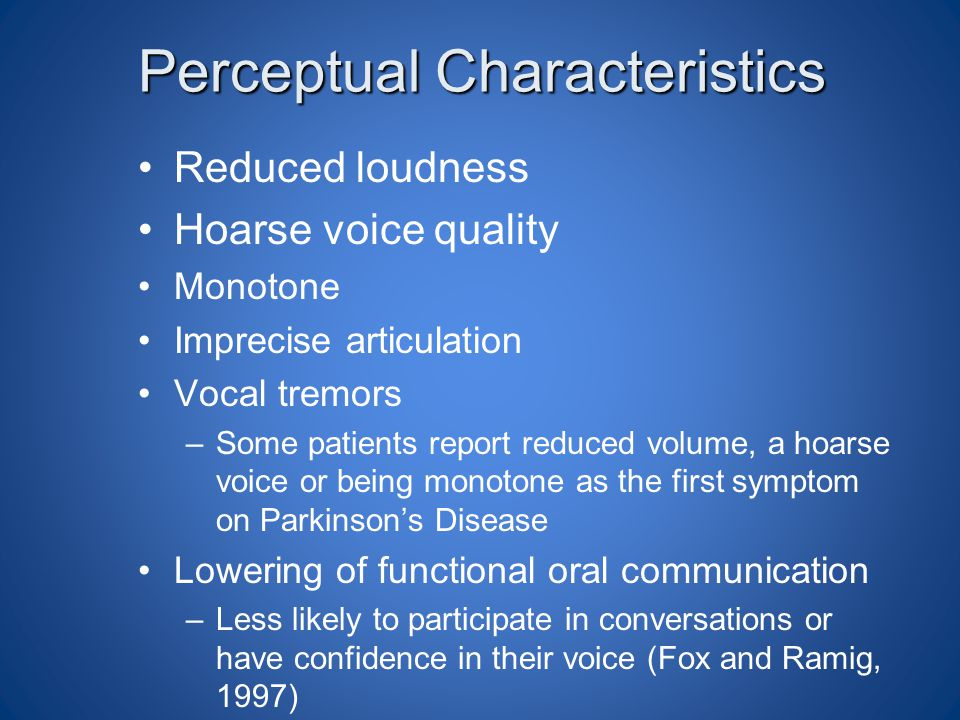 Perceptual Characteristics Reduced loudness Hoarse voice quality Monotone Imprecise articulation Vocal tremors –Some patients report reduced volume, a