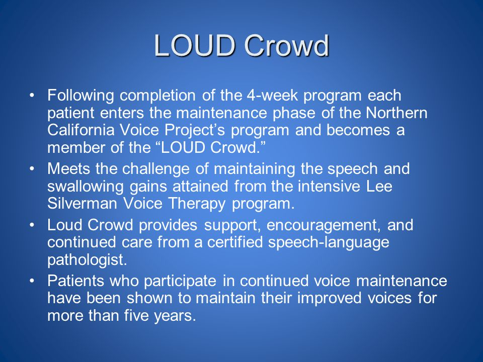 LOUD Crowd Following completion of the 4-week program each patient enters the maintenance phase of the Northern California Voice Project's program and