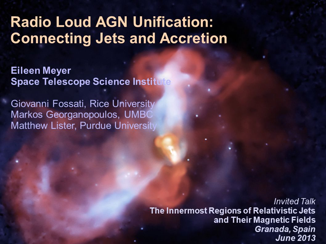 1/26 Introduction 1/28 Radio Loud AGN Unification: Connecting Jets and Accretion Eileen Meyer Space Telescope Science Institute Giovanni Fossati, Rice University Markos Georganopoulos, UMBC Matthew Lister, Purdue University Invited Talk The Innermost Regions of Relativistic Jets and Their Magnetic Fields Granada, Spain June 2013