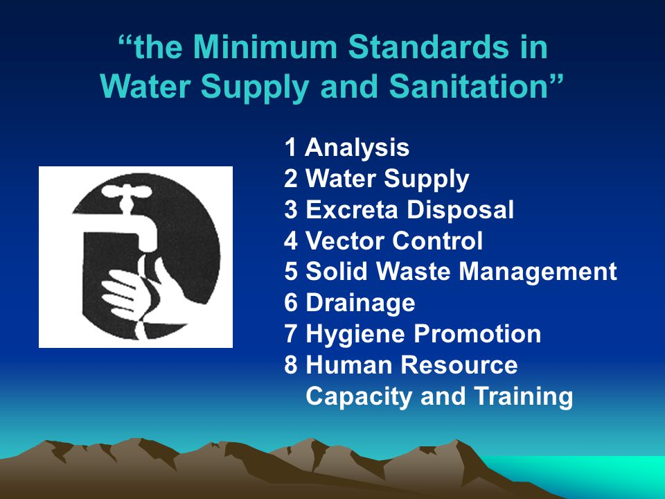 the Minimum Standards in Water Supply and Sanitation 1 Analysis 2 Water Supply 3 Excreta Disposal 4 Vector Control 5 Solid Waste Management 6 Drainage 7 Hygiene Promotion 8 Human Resource Capacity and Training