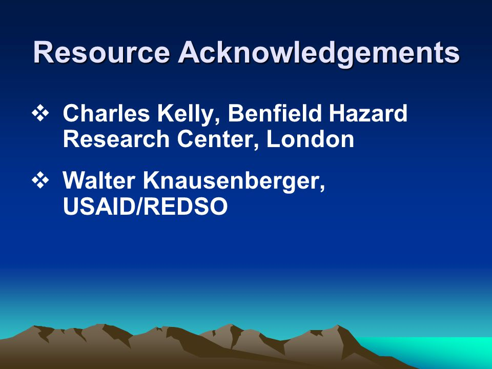 Resource Acknowledgements  Charles Kelly, Benfield Hazard Research Center, London  Walter Knausenberger, USAID/REDSO