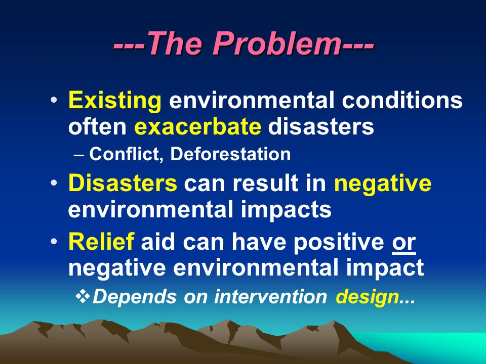 ---The Problem--- Existing environmental conditions often exacerbate disasters –Conflict, Deforestation Disasters can result in negative environmental impacts Relief aid can have positive or negative environmental impact  Depends on intervention design...