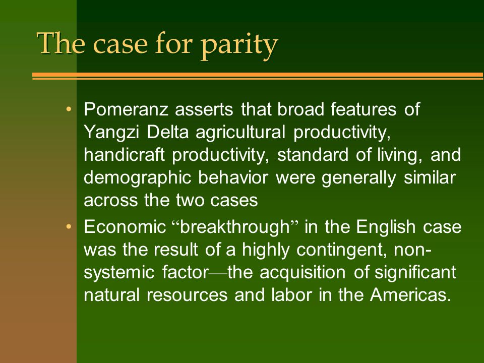 The case for parity Pomeranz asserts that broad features of Yangzi Delta agricultural productivity, handicraft productivity, standard of living, and demographic behavior were generally similar across the two cases Economic breakthrough in the English case was the result of a highly contingent, non- systemic factor — the acquisition of significant natural resources and labor in the Americas.