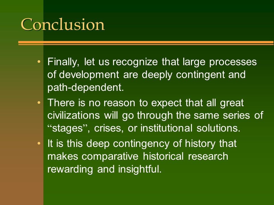 Conclusion Finally, let us recognize that large processes of development are deeply contingent and path-dependent.