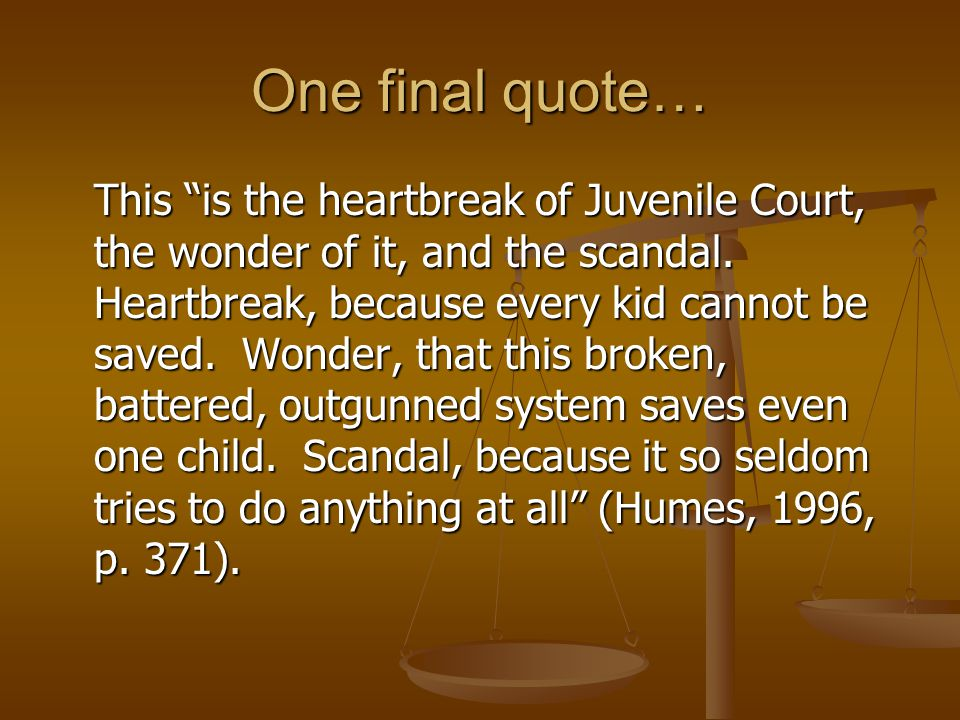 One final quote… This is the heartbreak of Juvenile Court, the wonder of it, and the scandal.