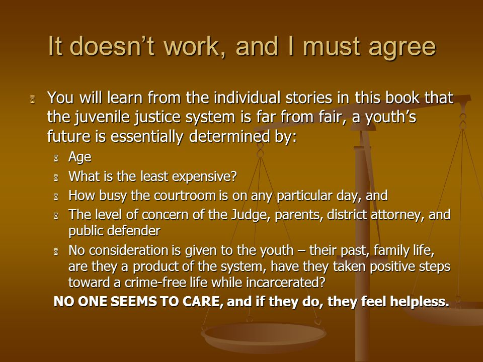 It doesn't work, and I must agree  You will learn from the individual stories in this book that the juvenile justice system is far from fair, a youth's future is essentially determined by:  Age  What is the least expensive.