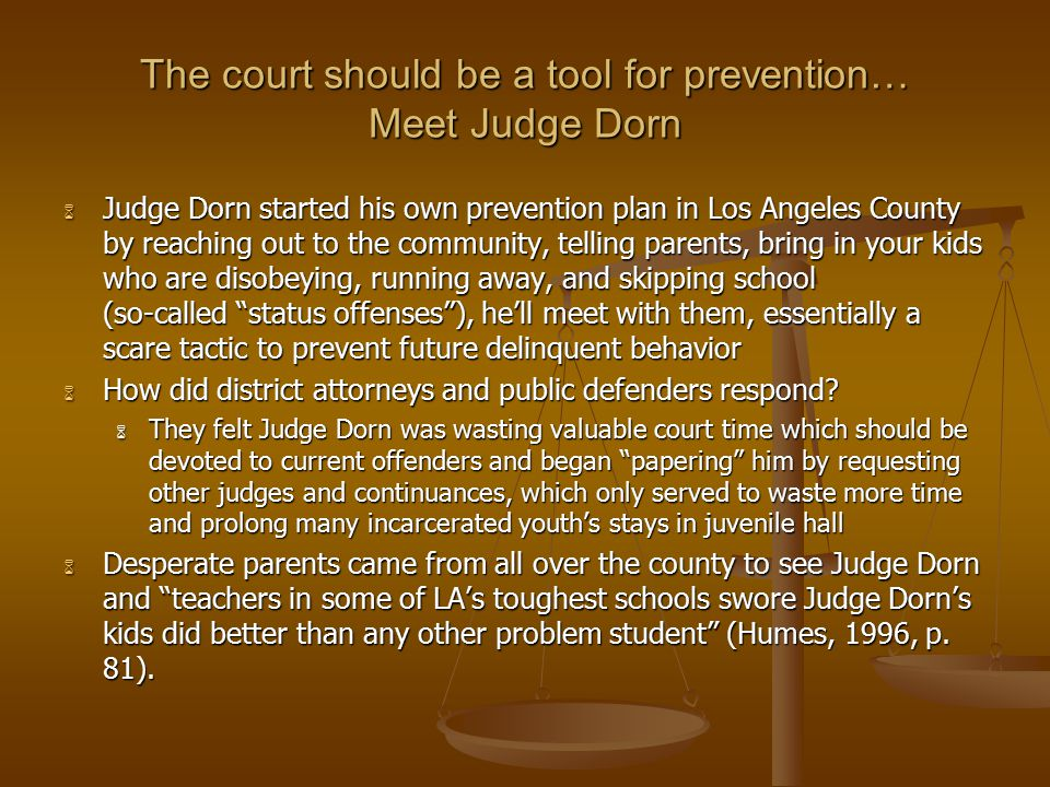 The court should be a tool for prevention… Meet Judge Dorn  Judge Dorn started his own prevention plan in Los Angeles County by reaching out to the community, telling parents, bring in your kids who are disobeying, running away, and skipping school (so-called status offenses ), he'll meet with them, essentially a scare tactic to prevent future delinquent behavior  How did district attorneys and public defenders respond.