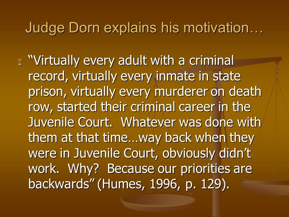 Judge Dorn explains his motivation…  Virtually every adult with a criminal record, virtually every inmate in state prison, virtually every murderer on death row, started their criminal career in the Juvenile Court.