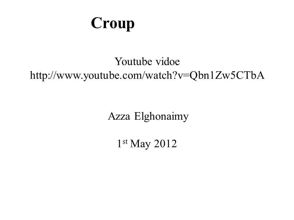 Croup Youtube vidoe http://www.youtube.com/watch v=Qbn1Zw5CTbA Azza Elghonaimy 1 st May 2012
