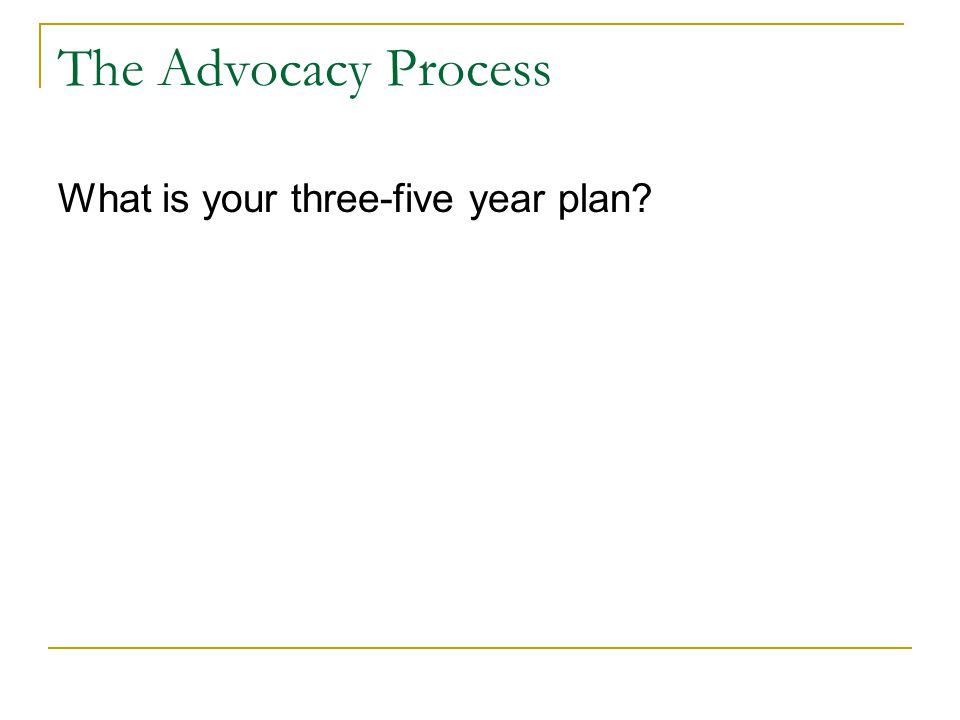The Advocacy Process What is your three-five year plan