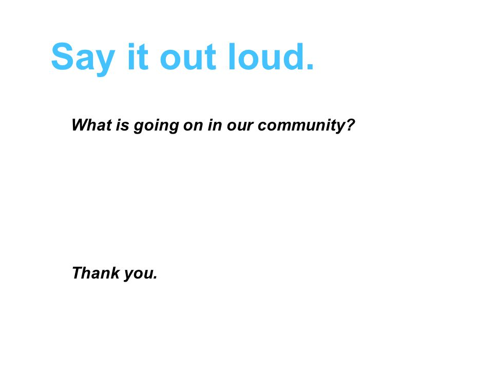 Say it out loud. What is going on in our community Thank you.