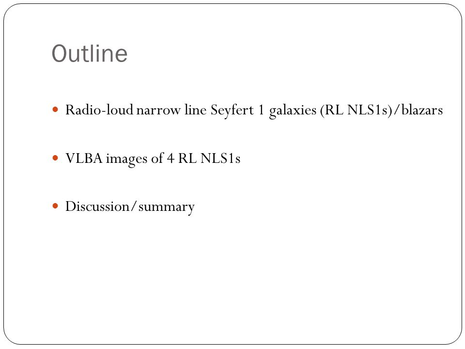 Outline Radio-loud narrow line Seyfert 1 galaxies (RL NLS1s)/blazars VLBA images of 4 RL NLS1s Discussion/summary