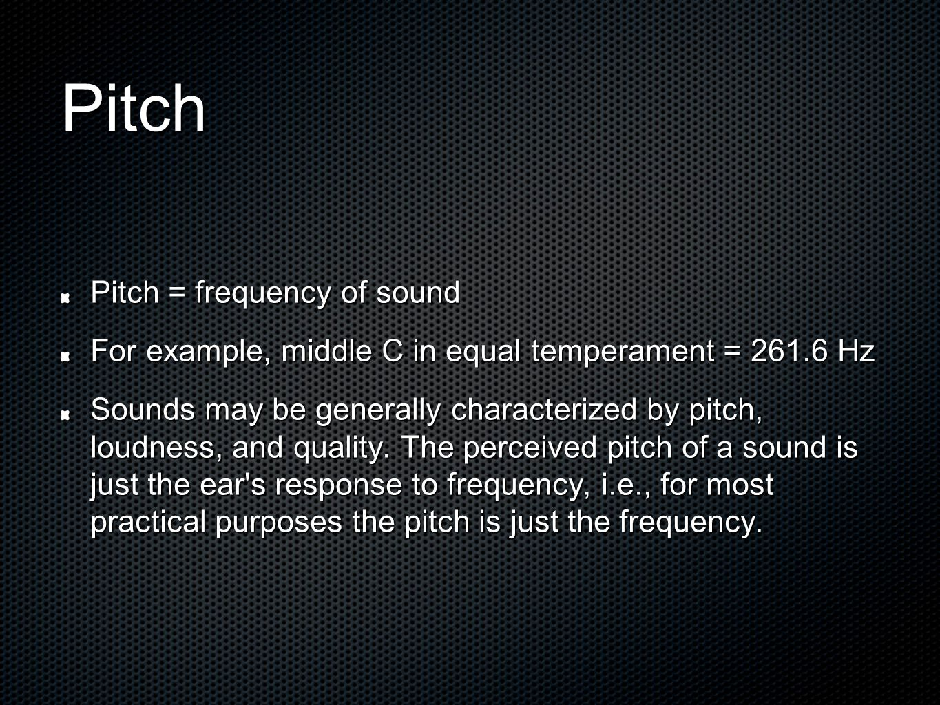 Pitch Pitch = frequency of sound For example, middle C in equal temperament = 261.6 Hz Sounds may be generally characterized by pitch, loudness, and quality.