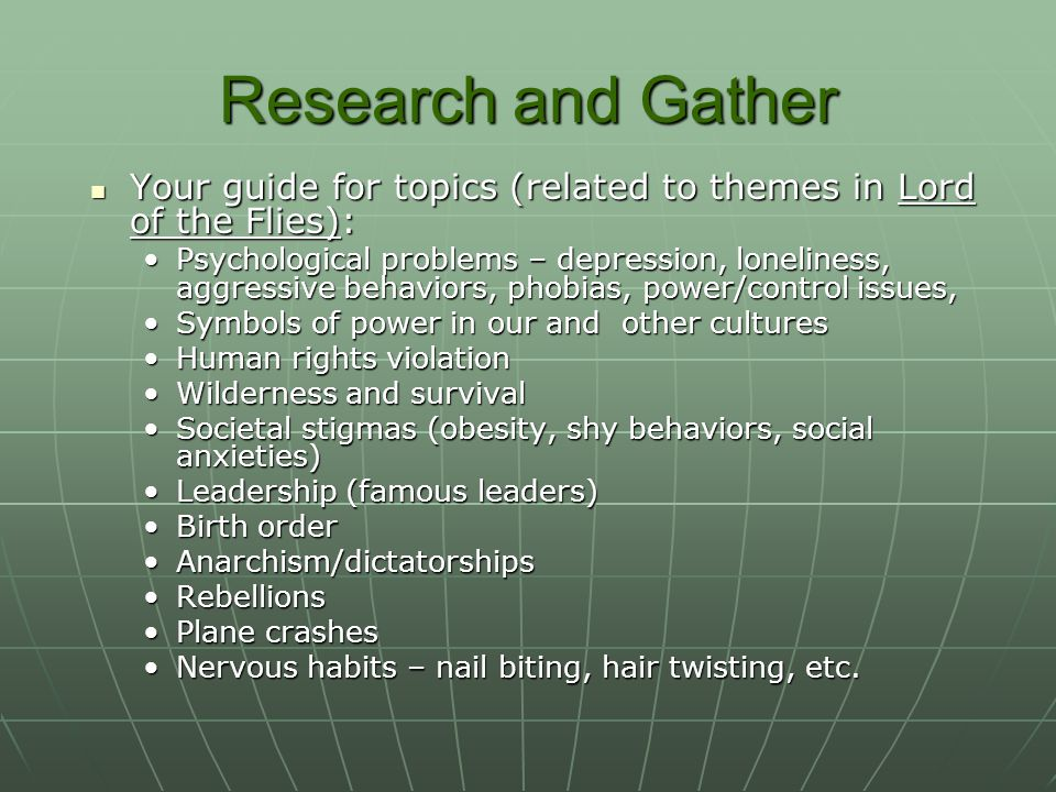 Research and Gather Your guide for topics (related to themes in Lord of the Flies): Your guide for topics (related to themes in Lord of the Flies): Psychological problems – depression, loneliness, aggressive behaviors, phobias, power/control issues, Symbols of power in our and other cultures Human rights violation Wilderness and survival Societal stigmas (obesity, shy behaviors, social anxieties) Leadership (famous leaders) Birth order Anarchism/dictatorships Rebellions Plane crashes Nervous habits – nail biting, hair twisting, etc.