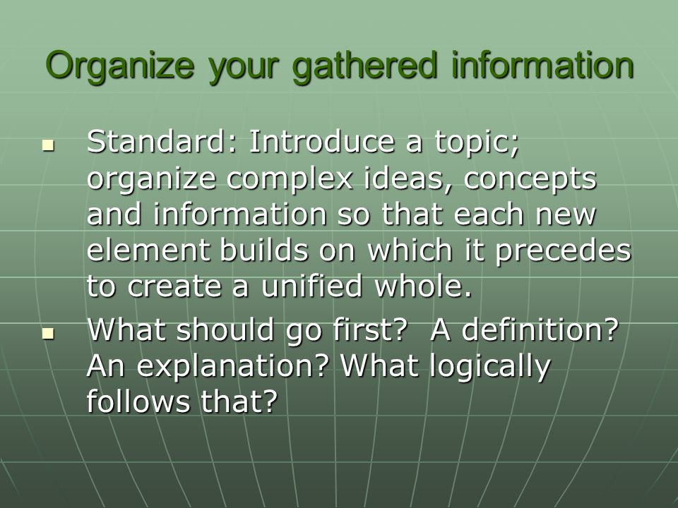 Organize your gathered information Standard: Introduce a topic; organize complex ideas, concepts and information so that each new element builds on which it precedes to create a unified whole.